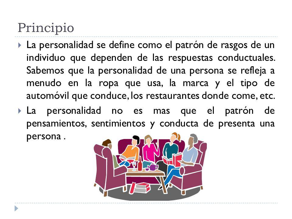 Principio La personalidad se define como el patrón de rasgos de un individuo que dependen de las respuestas conductuales. Sabemos que la personalidad