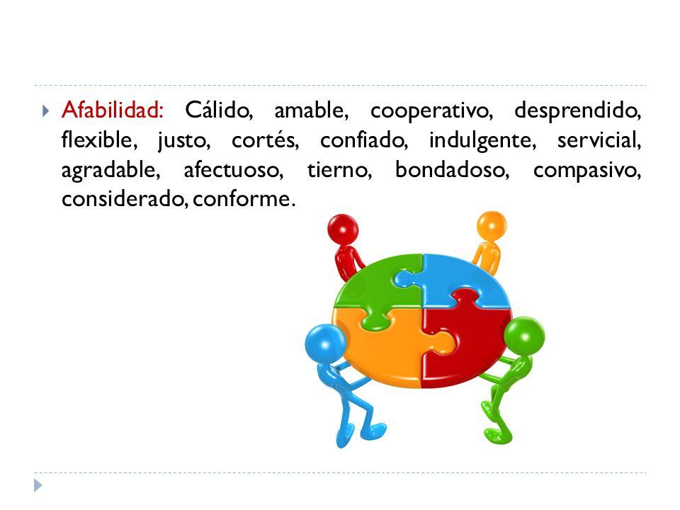 Afabilidad: Cálido, amable, cooperativo, desprendido, flexible, justo, cortés, confiado, indulgente, servicial, agradable, afectuoso, tierno, bondados