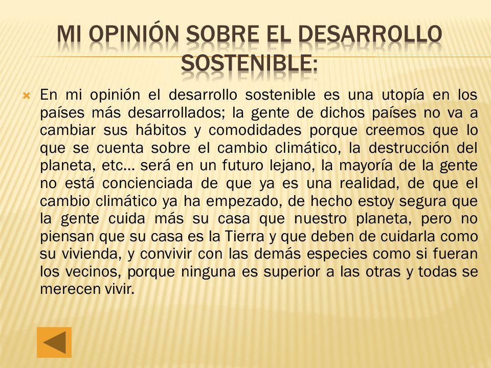 En mi opinión el desarrollo sostenible es una utopía en los países más desarrollados; la gente de dichos países no va a cambiar sus hábitos y comodida