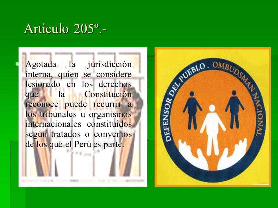 Articulo 205º.- Agotada la jurisdicción interna, quien se considere lesionado en los derechos que la Constitución reconoce puede recurrir a los tribunales u organismos internacionales constituidos según tratados o convenios de los que el Perú es parte.