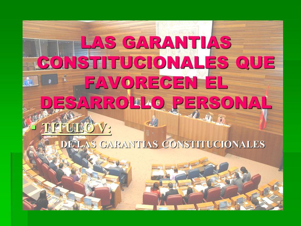 LAS GARANTIAS CONSTITUCIONALES QUE FAVORECEN EL DESARROLLO PERSONAL TITULO V: TITULO V: DE LAS GARANTIAS CONSTITUCIONALES