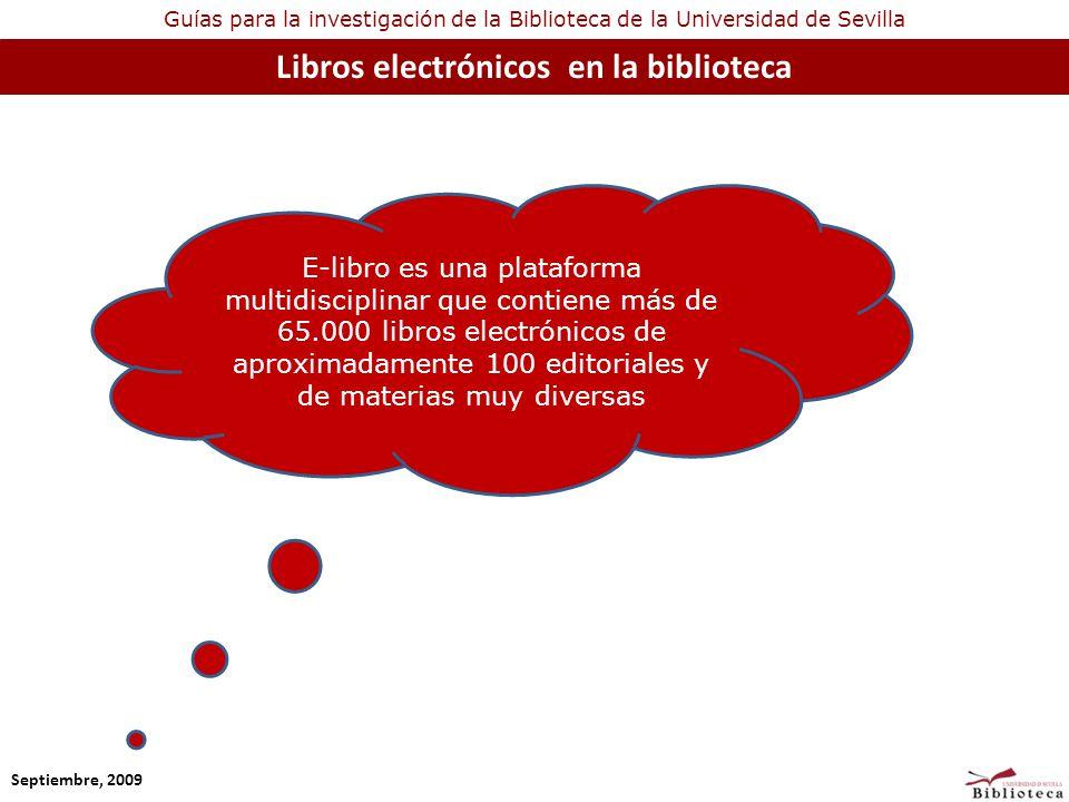 Guías para la investigación de la Biblioteca de la Universidad de Sevilla Libros electrónicos en la biblioteca Septiembre, 2009 E-libro es una plataforma multidisciplinar que contiene más de 65.000 libros electrónicos de aproximadamente 100 editoriales y de materias muy diversas