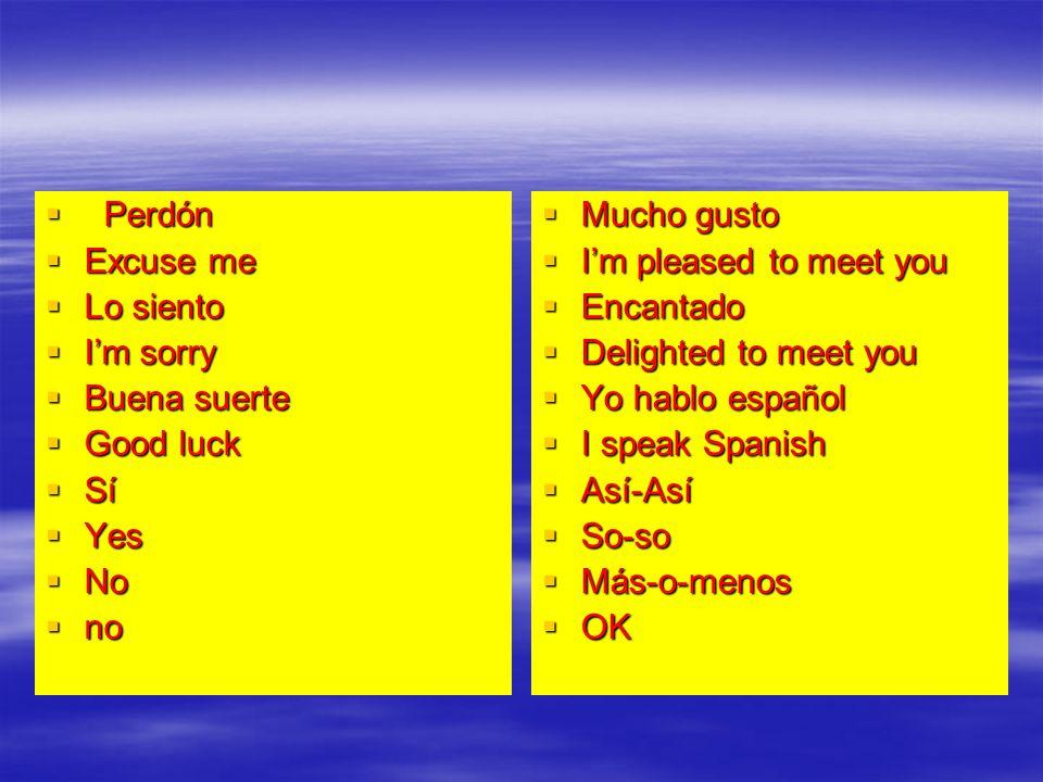 Perdón Perdón Excuse me Excuse me Lo siento Lo siento Im sorry Im sorry Buena suerte Buena suerte Good luck Good luck Sí Sí Yes Yes No No no no Mucho gusto Mucho gusto Im pleased to meet you Im pleased to meet you Encantado Encantado Delighted to meet you Delighted to meet you Yo hablo español Yo hablo español I speak Spanish I speak Spanish Así-Así Así-Así So-so So-so Más-o-menos Más-o-menos OK OK