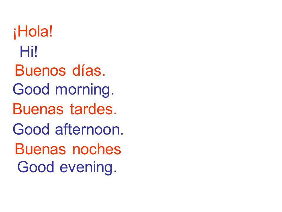 ¡Hola! Buenos días. Good morning. Hi! Buenas tardes. Good afternoon. Buenas noches Good evening.