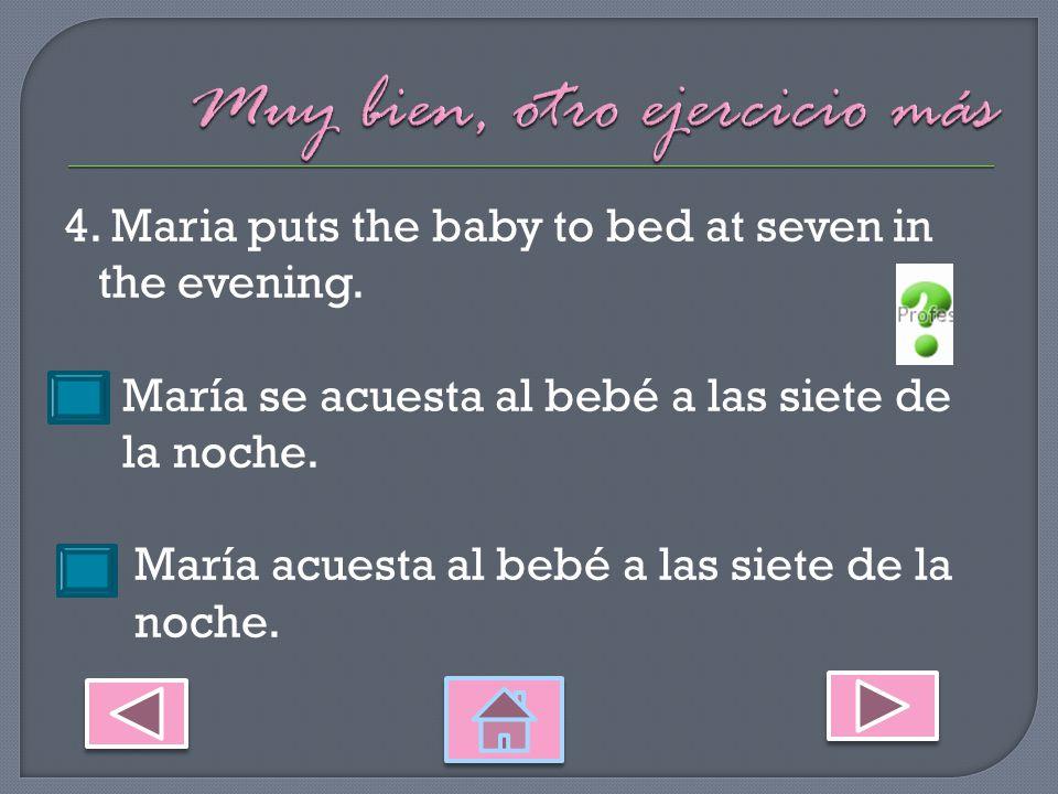 3.Juan goes to bed at ten in the evening. Juan se acuesta a las diez de la noche.