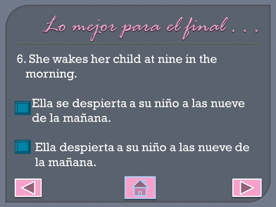5. I wake up at six in the morning. Me despierto a las seis de la mañana.