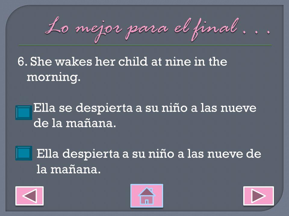 5.I wake up at six in the morning. Me despierto a las seis de la mañana.