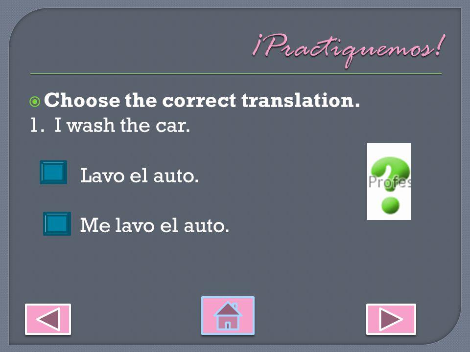 Choose the correct translation. 1. I wash the car. Lavo el auto. Me lavo el auto.