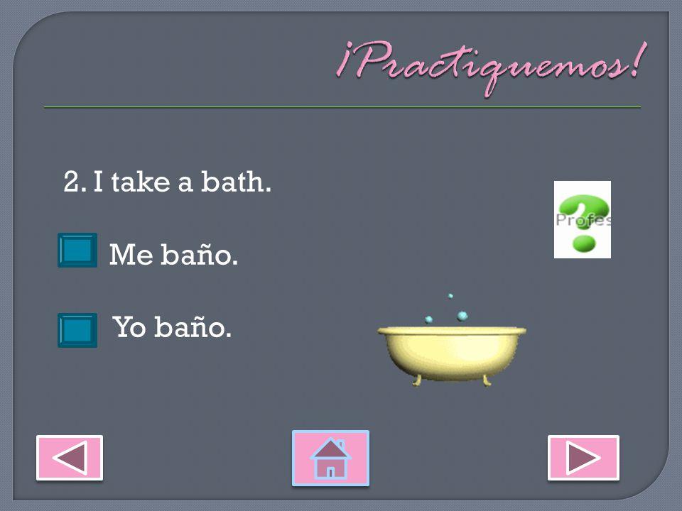 2. I take a bath. Me baño. Yo baño.