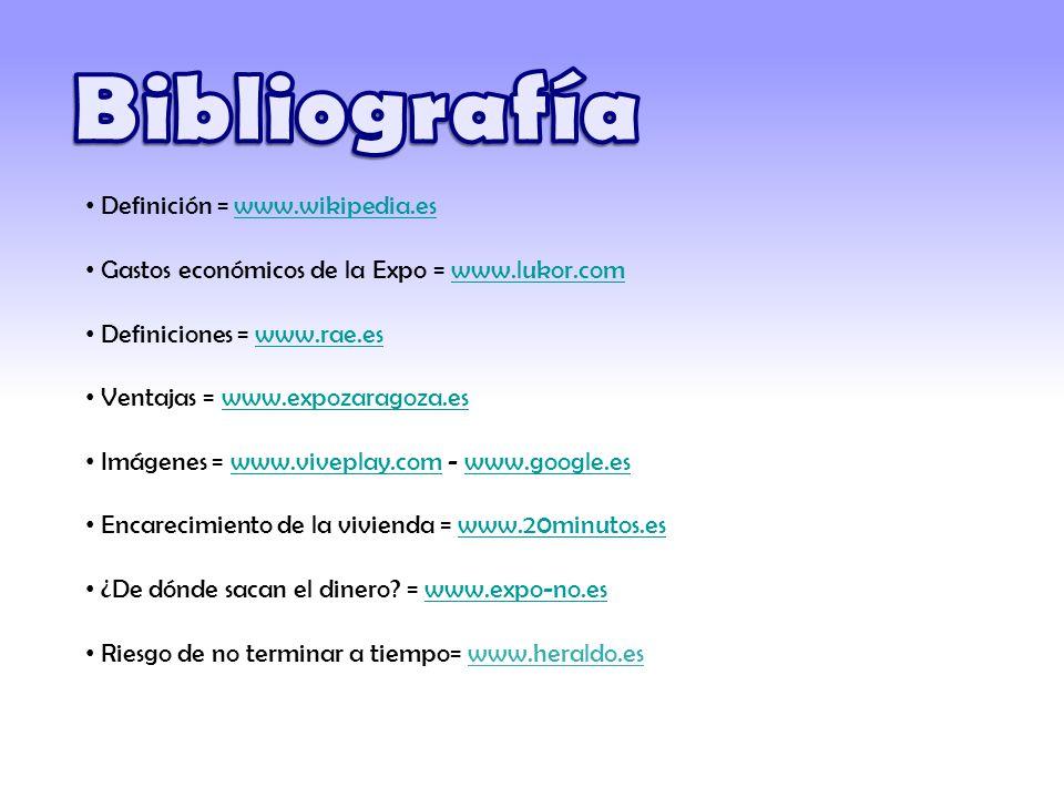 Definición = www.wikipedia.eswww.wikipedia.es Gastos económicos de la Expo = www.lukor.comwww.lukor.com Definiciones = www.rae.eswww.rae.es Ventajas = www.expozaragoza.eswww.expozaragoza.es Imágenes = www.viveplay.com - www.google.eswww.viveplay.comwww.google.es Encarecimiento de la vivienda = www.20minutos.eswww.20minutos.es ¿De dónde sacan el dinero.