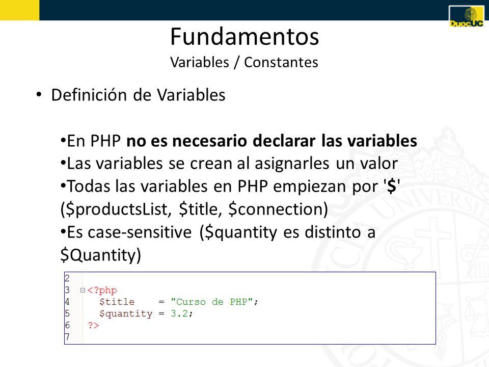 Fundamentos Variables / Constantes Definición de Variables En PHP no es necesario declarar las variables Las variables se crean al asignarles un valor Todas las variables en PHP empiezan por $ ($productsList, $title, $connection) Es case-sensitive ($quantity es distinto a $Quantity)