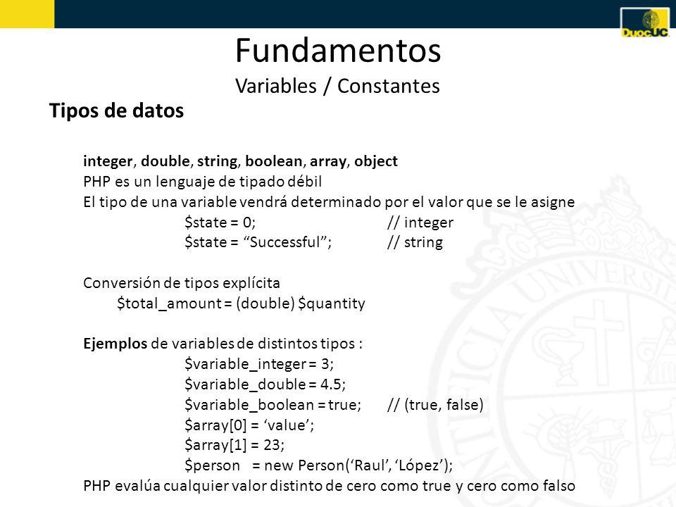 Fundamentos Variables / Constantes Tipos de datos integer, double, string, boolean, array, object PHP es un lenguaje de tipado débil El tipo de una variable vendrá determinado por el valor que se le asigne $state = 0;// integer $state = Successful;// string Conversión de tipos explícita $total_amount = (double) $quantity Ejemplos de variables de distintos tipos : $variable_integer = 3; $variable_double = 4.5; $variable_boolean = true;// (true, false) $array[0] = value; $array[1] = 23; $person = new Person(Raul, López); PHP evalúa cualquier valor distinto de cero como true y cero como falso