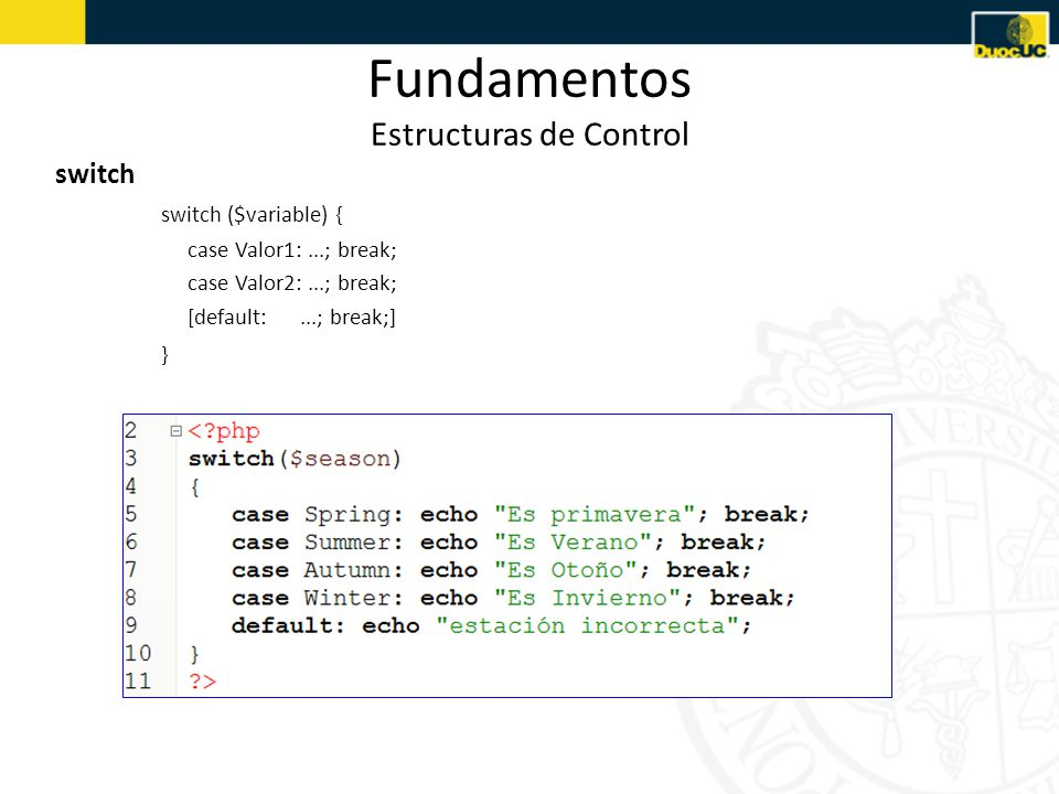 Fundamentos Estructuras de Control switch switch ($variable) { case Valor1:...; break; case Valor2:...; break; [default:...; break;] }