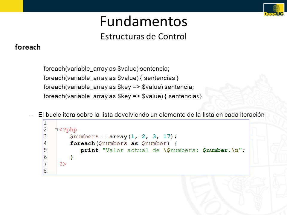 Fundamentos Estructuras de Control foreach foreach(variable_array as $value) sentencia; foreach(variable_array as $value) { sentencias } foreach(varia