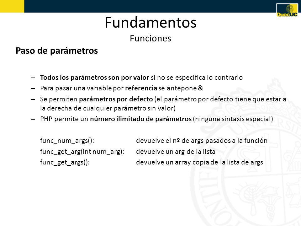 Fundamentos Funciones Paso de parámetros – Todos los parámetros son por valor si no se especifica lo contrario – Para pasar una variable por referencia se antepone & – Se permiten parámetros por defecto (el parámetro por defecto tiene que estar a la derecha de cualquier parámetro sin valor) – PHP permite un número ilimitado de parámetros (ninguna sintaxis especial) func_num_args():devuelve el nº de args pasados a la función func_get_arg(int num_arg):devuelve un arg de la lista func_get_args():devuelve un array copia de la lista de args