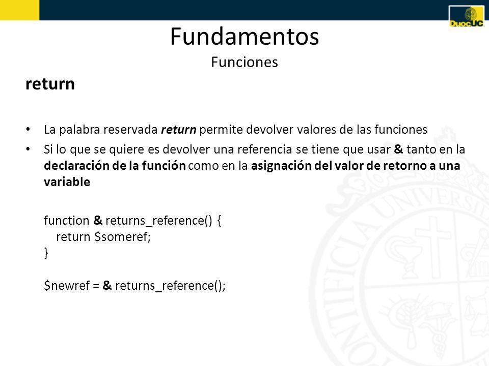 Fundamentos Funciones return La palabra reservada return permite devolver valores de las funciones Si lo que se quiere es devolver una referencia se tiene que usar & tanto en la declaración de la función como en la asignación del valor de retorno a una variable function & returns_reference() { return $someref; } $newref = & returns_reference();