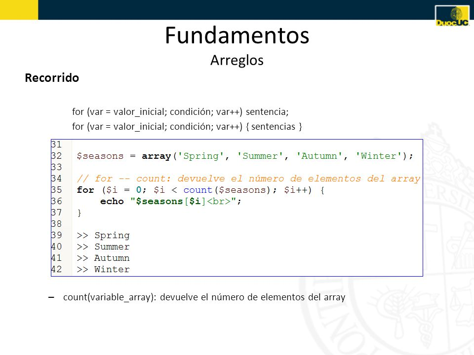 Fundamentos Arreglos Recorrido for (var = valor_inicial; condición; var++) sentencia; for (var = valor_inicial; condición; var++) { sentencias } – count(variable_array): devuelve el número de elementos del array