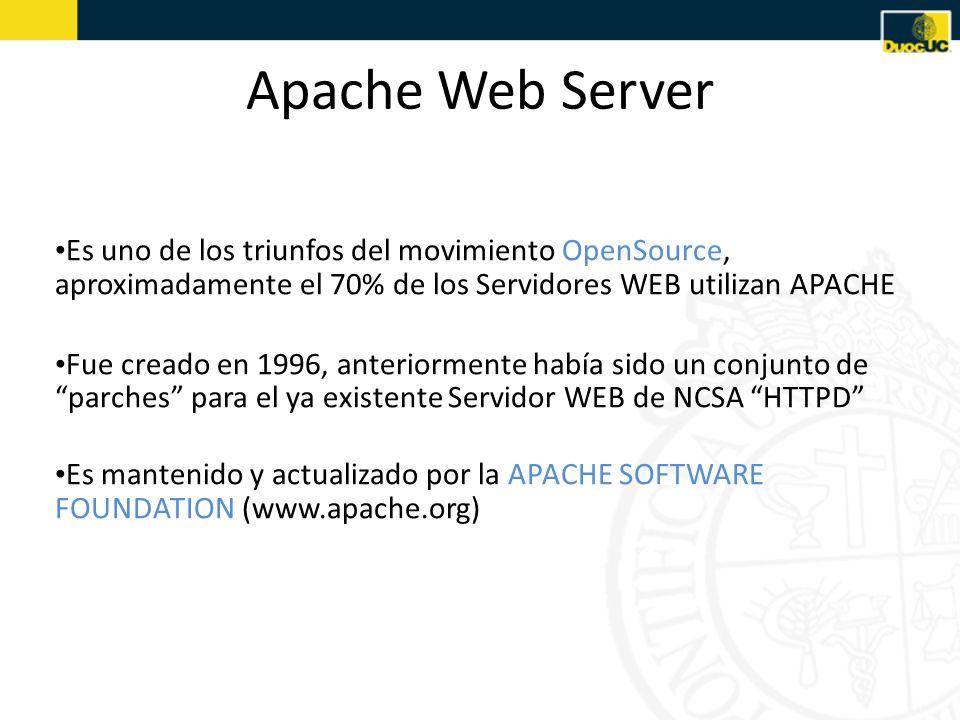 Apache Web Server Es uno de los triunfos del movimiento OpenSource, aproximadamente el 70% de los Servidores WEB utilizan APACHE Fue creado en 1996, anteriormente había sido un conjunto de parches para el ya existente Servidor WEB de NCSA HTTPD Es mantenido y actualizado por la APACHE SOFTWARE FOUNDATION (www.apache.org)