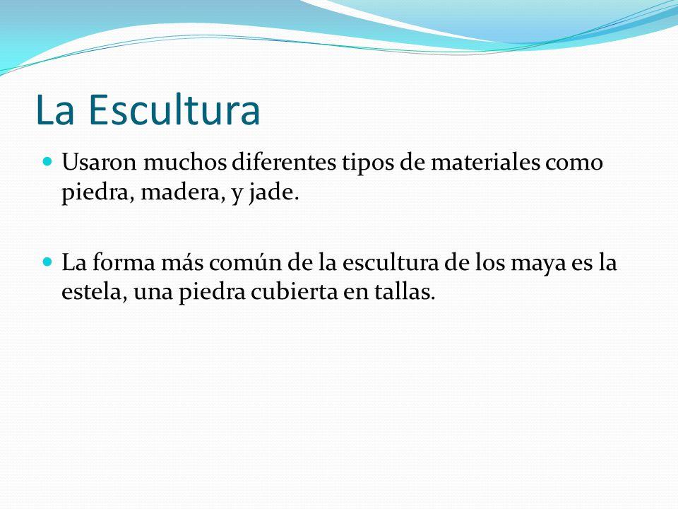 La Escultura Usaron muchos diferentes tipos de materiales como piedra, madera, y jade. La forma más común de la escultura de los maya es la estela, un