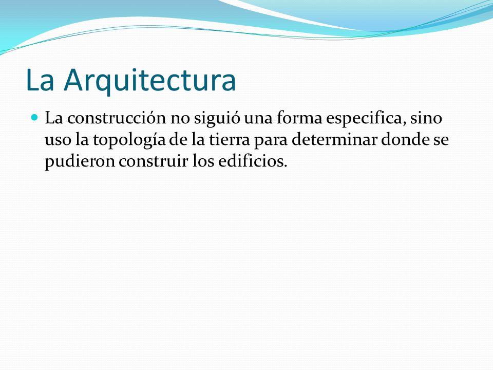 La Arquitectura La construcción no siguió una forma especifica, sino uso la topología de la tierra para determinar donde se pudieron construir los edi