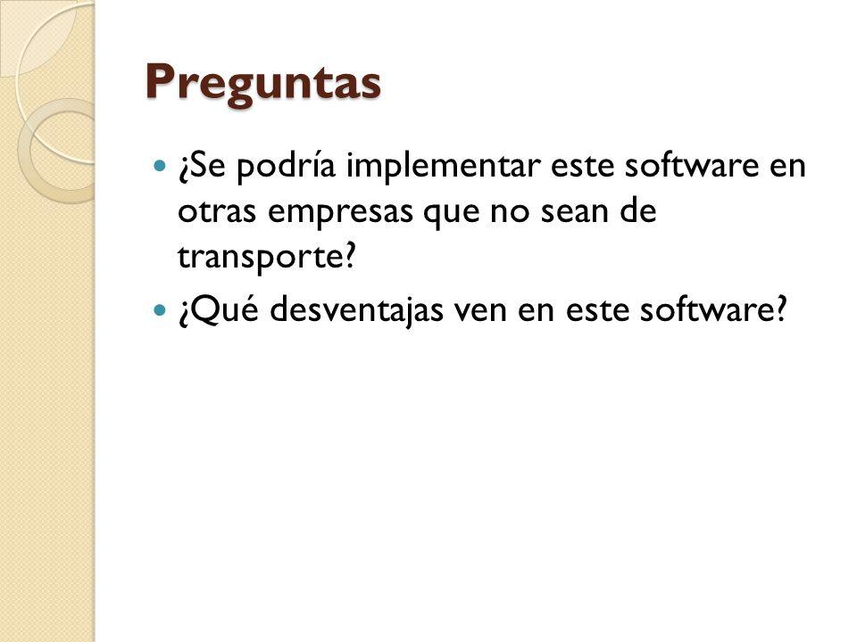 Preguntas ¿Se podría implementar este software en otras empresas que no sean de transporte? ¿Qué desventajas ven en este software?