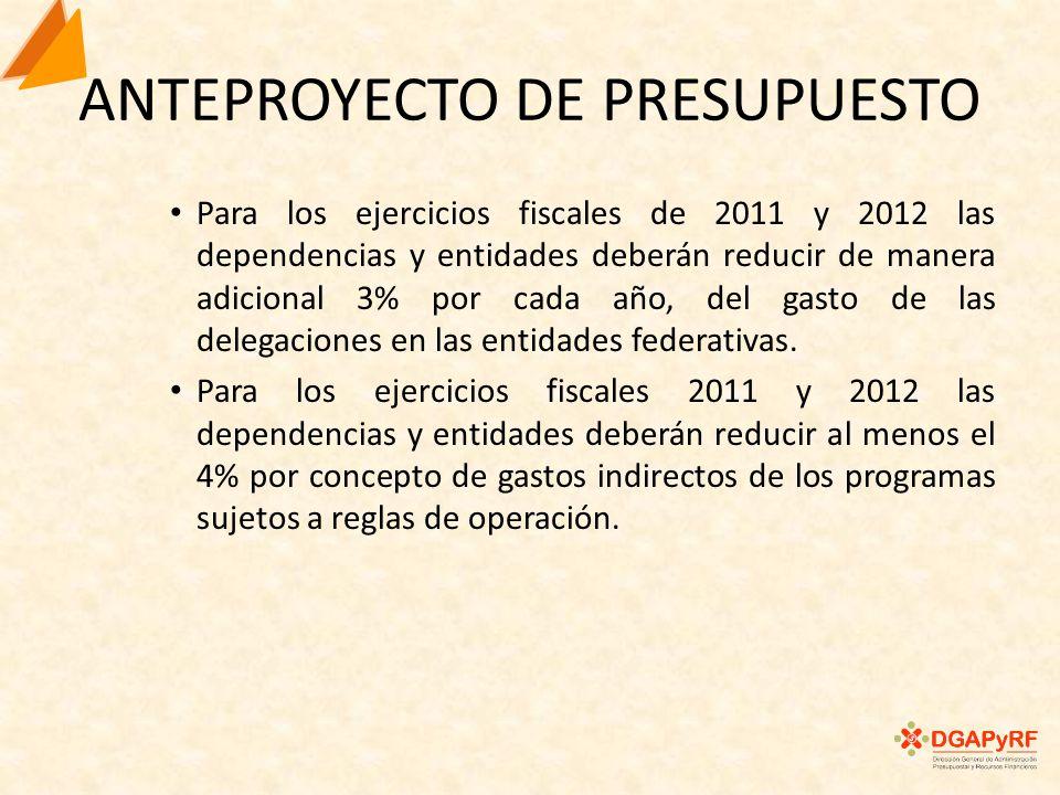 ANTEPROYECTO DE PRESUPUESTO Para los ejercicios fiscales de 2011 y 2012 las dependencias y entidades deberán reducir de manera adicional 3% por cada año, del gasto de las delegaciones en las entidades federativas.