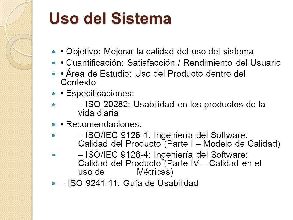 Uso del Sistema Objetivo: Mejorar la calidad del uso del sistema Cuantificación: Satisfacción / Rendimiento del Usuario Área de Estudio: Uso del Producto dentro del Contexto Especificaciones: – ISO 20282: Usabilidad en los productos de la vida diaria Recomendaciones: – ISO/IEC 9126-1: Ingeniería del Software: Calidad del Producto (Parte I – Modelo de Calidad) – ISO/IEC 9126-4: Ingeniería del Software: Calidad del Producto (Parte IV – Calidad en el uso de Métricas) – ISO 9241-11: Guía de Usabilidad