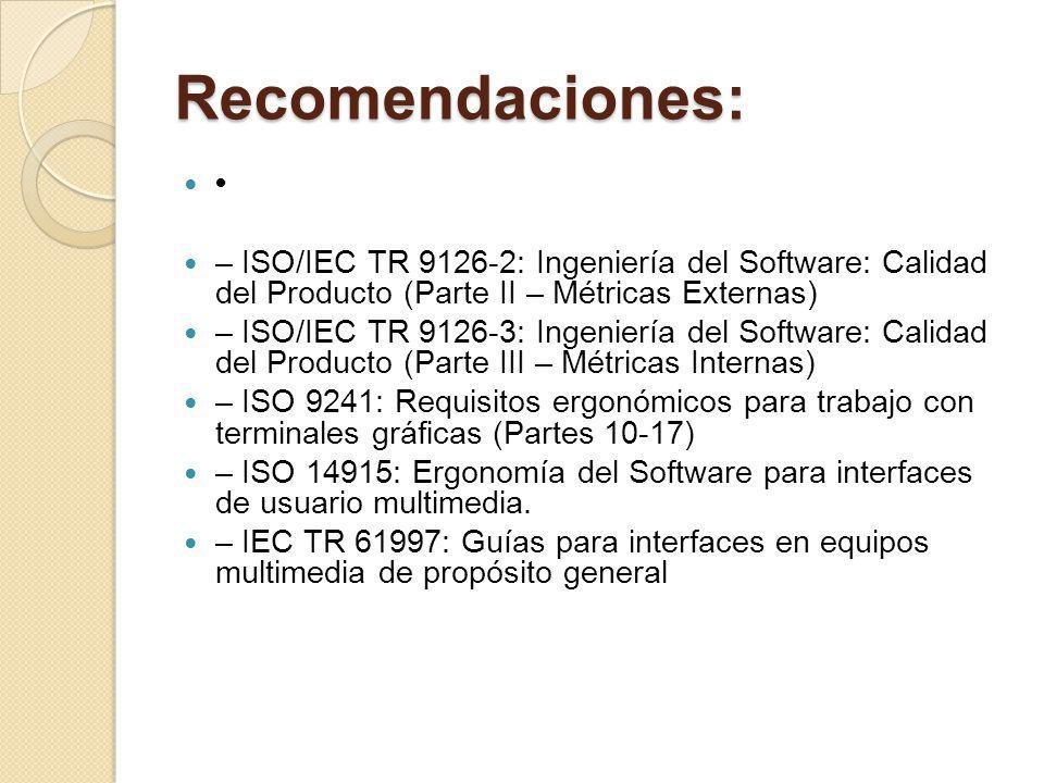 Recomendaciones: – ISO/IEC TR 9126-2: Ingeniería del Software: Calidad del Producto (Parte II – Métricas Externas) – ISO/IEC TR 9126-3: Ingeniería del Software: Calidad del Producto (Parte III – Métricas Internas) – ISO 9241: Requisitos ergonómicos para trabajo con terminales gráficas (Partes 10-17) – ISO 14915: Ergonomía del Software para interfaces de usuario multimedia.