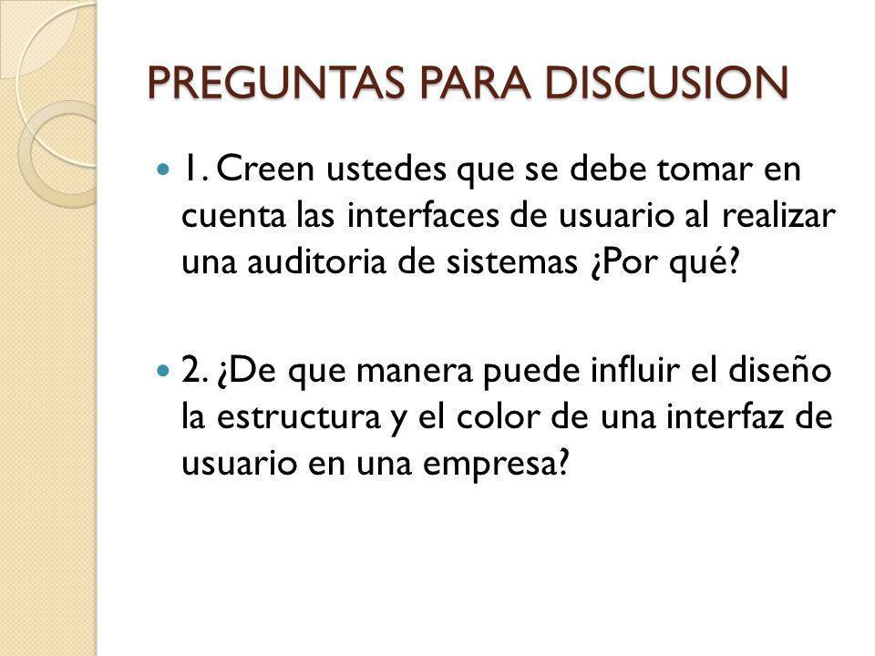 PREGUNTAS PARA DISCUSION 1. Creen ustedes que se debe tomar en cuenta las interfaces de usuario al realizar una auditoria de sistemas ¿Por qué? 2. ¿De
