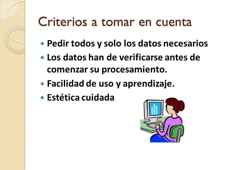 Criterios a tomar en cuenta Pedir todos y solo los datos necesarios Los datos han de verificarse antes de comenzar su procesamiento. Facilidad de uso