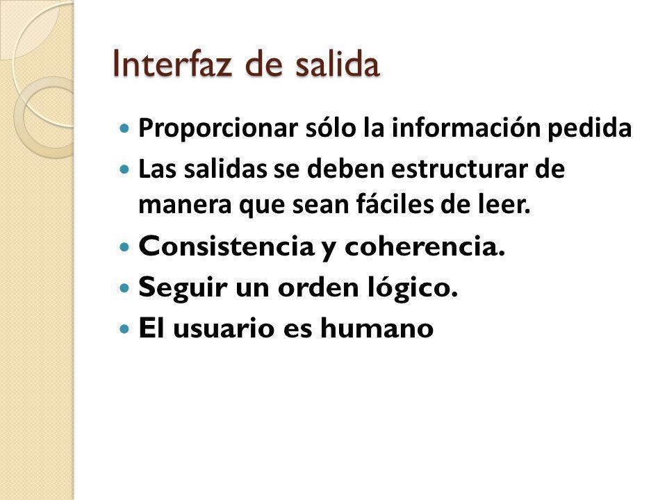 Interfaz de salida Proporcionar sólo la información pedida Las salidas se deben estructurar de manera que sean fáciles de leer. Consistencia y coheren