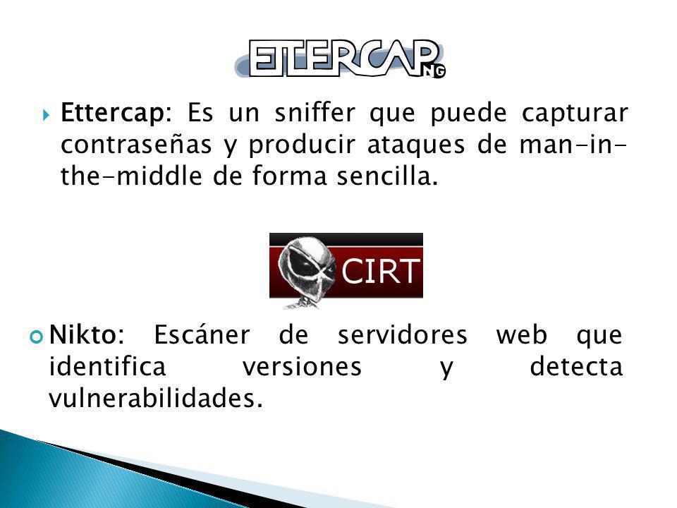 Ettercap: Es un sniffer que puede capturar contraseñas y producir ataques de man-in- the-middle de forma sencilla. Nikto: Escáner de servidores web qu