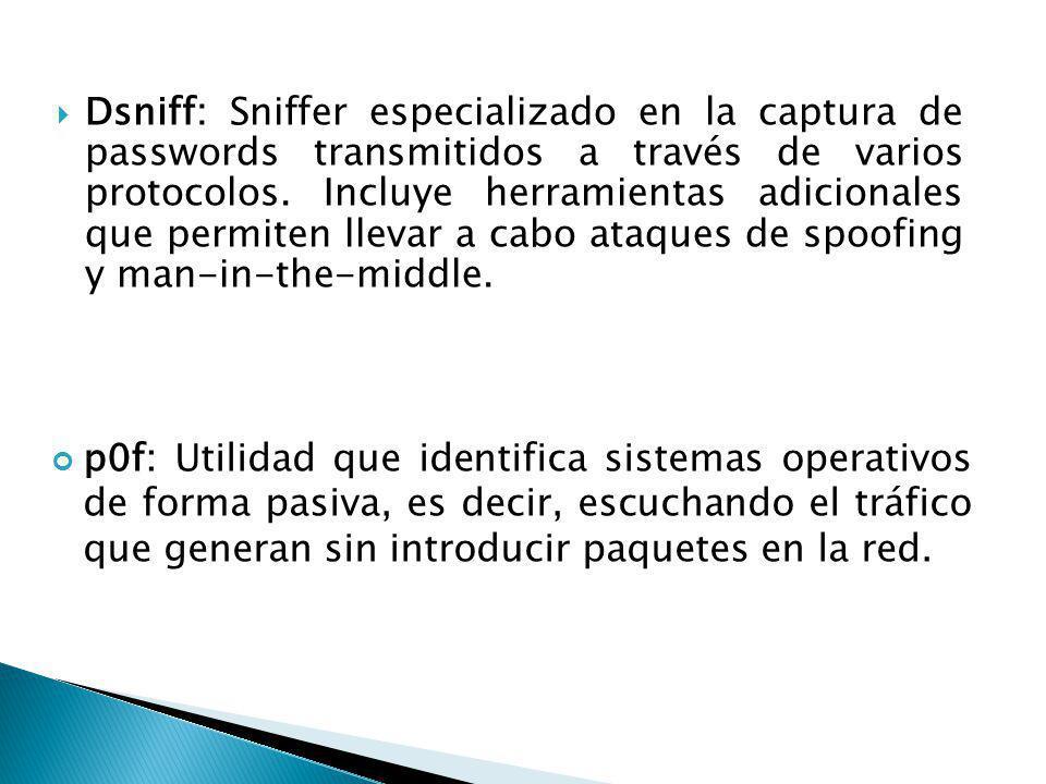 Dsniff: Sniffer especializado en la captura de passwords transmitidos a través de varios protocolos. Incluye herramientas adicionales que permiten lle