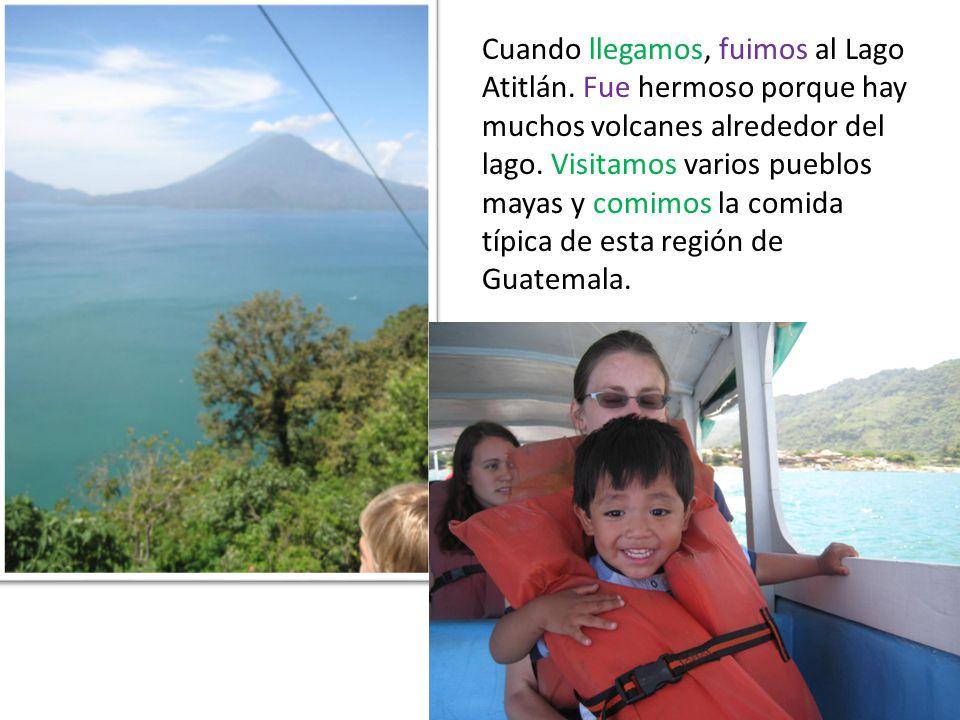 Cuando llegamos, fuimos al Lago Atitlán. Fue hermoso porque hay muchos volcanes alrededor del lago.