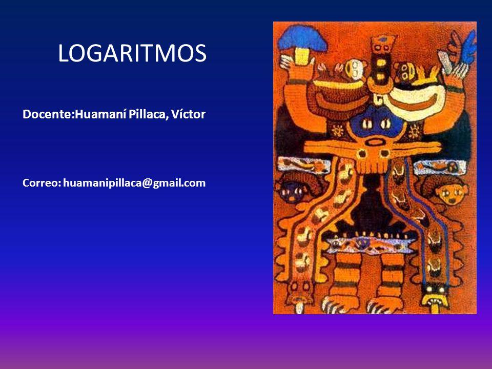 LOGARITMOS Docente:Huamaní Pillaca, Víctor Correo: huamanipillaca@gmail.com