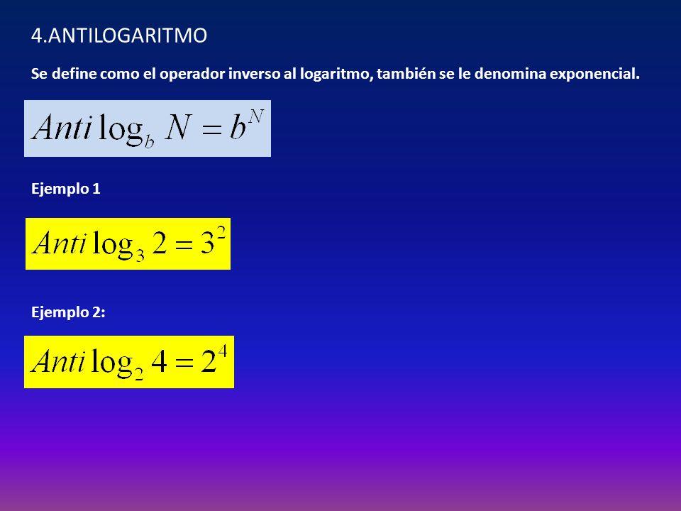 4.ANTILOGARITMO Se define como el operador inverso al logaritmo, también se le denomina exponencial. Ejemplo 1 Ejemplo 2: