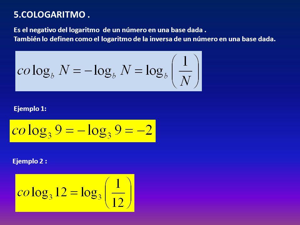 5.COLOGARITMO. Es el negativo del logaritmo de un número en una base dada. También lo definen como el logaritmo de la inversa de un número en una base