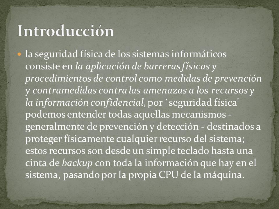 la seguridad física de los sistemas informáticos consiste en la aplicación de barreras físicas y procedimientos de control como medidas de prevención