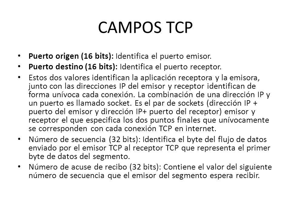 CAMPOS TCP Puerto origen (16 bits): Identifica el puerto emisor. Puerto destino (16 bits): Identifica el puerto receptor. Estos dos valores identifica
