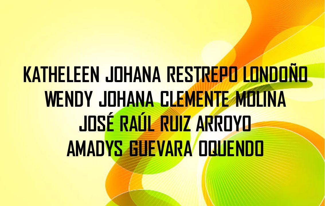 KATHELEEN JOHANA RESTREPO LONDOÑO WENDY JOHANA CLEMENTE MOLINA JOSÉ RAÚL RUIZ ARROYO AMADYS GUEVARA OQUENDO