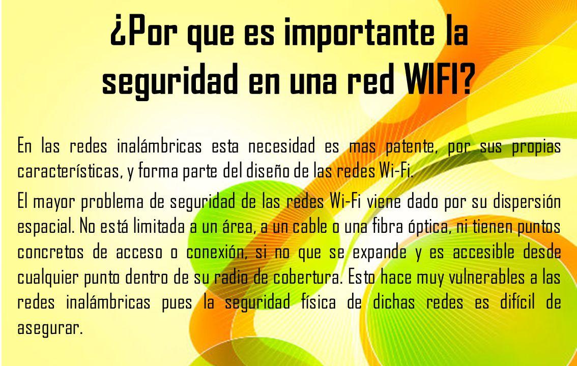 ¿Por que es importante la seguridad en una red WIFI? En las redes inalámbricas esta necesidad es mas patente, por sus propias características, y forma