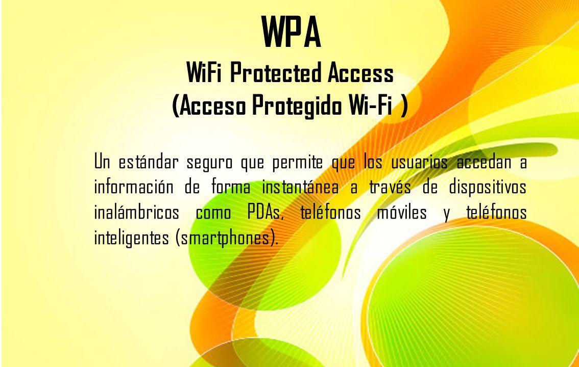 WPA WiFi Protected Access (Acceso Protegido Wi-Fi ) Un estándar seguro que permite que los usuarios accedan a información de forma instantánea a travé