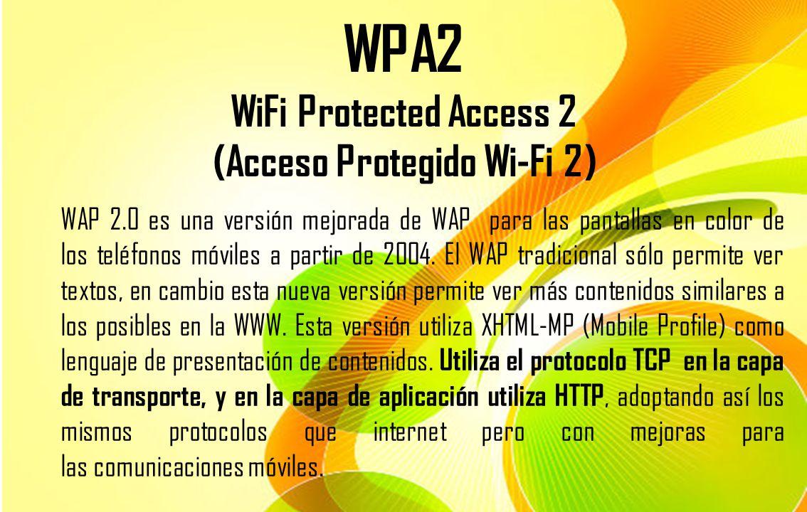 WPA2 WiFi Protected Access 2 (Acceso Protegido Wi-Fi 2) WAP 2.0 es una versión mejorada de WAP para las pantallas en color de los teléfonos móviles a