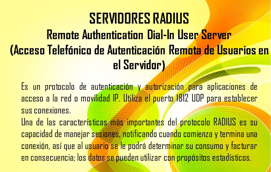 SERVIDORES RADIUS Remote Authentication Dial-In User Server (Acceso Telefónico de Autenticación Remota de Usuarios en el Servidor ) Es un protocolo de