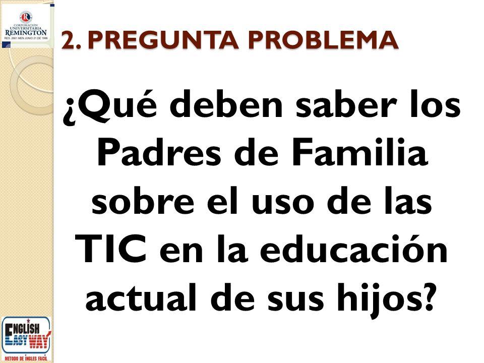 2. PREGUNTA PROBLEMA ¿Qué deben saber los Padres de Familia sobre el uso de las TIC en la educación actual de sus hijos?