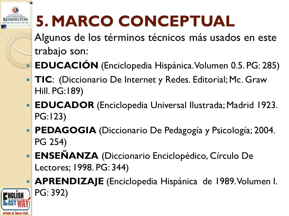 5. MARCO CONCEPTUAL Algunos de los términos técnicos más usados en este trabajo son: EDUCACIÓN (Enciclopedia Hispánica. Volumen 0.5. PG: 285) TIC: (Di