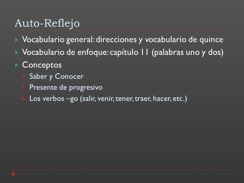 Auto-Reflejo Vocabulario general: direcciones y vocabulario de quince Vocabulario de enfoque: capítulo 11 (palabras uno y dos) Conceptos Saber y Conocer Presente de progresivo Los verbos –go (salir, venir, tener, traer, hacer, etc.)