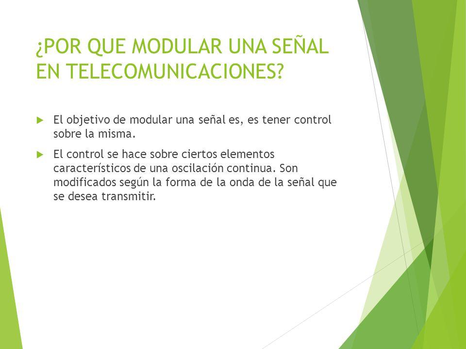 ¿POR QUE MODULAR UNA SEÑAL EN TELECOMUNICACIONES? El objetivo de modular una señal es, es tener control sobre la misma. El control se hace sobre ciert