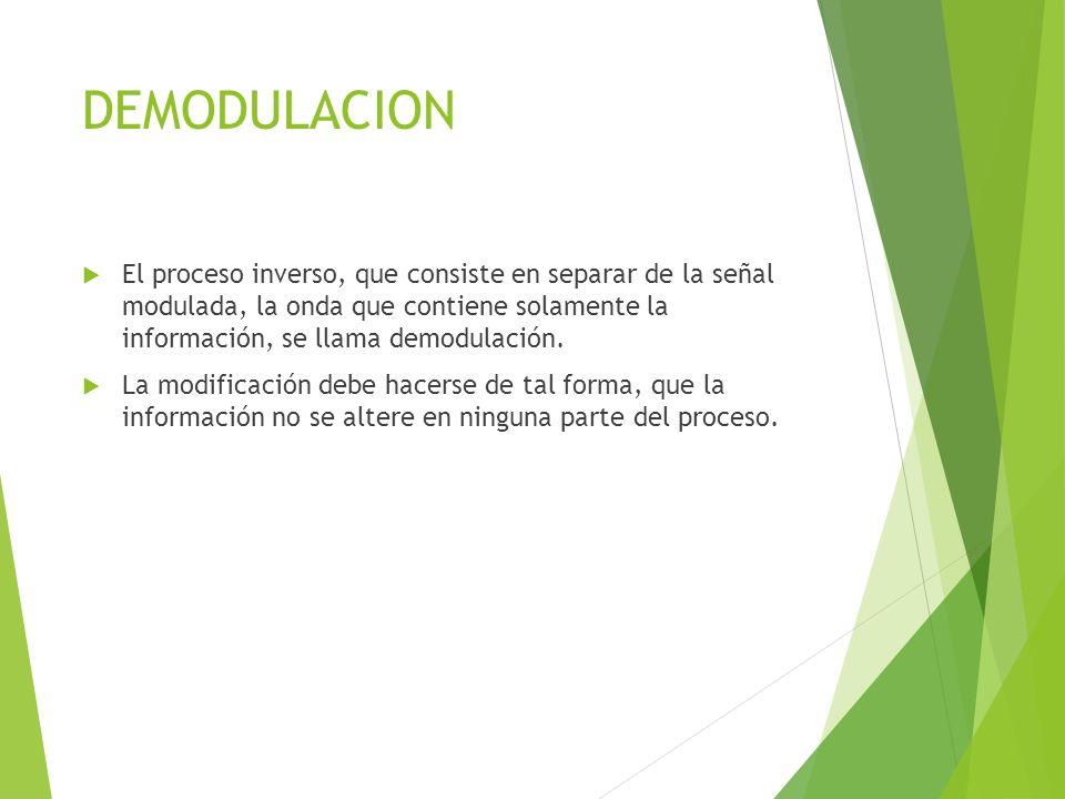 DEMODULACION El proceso inverso, que consiste en separar de la señal modulada, la onda que contiene solamente la información, se llama demodulación. L