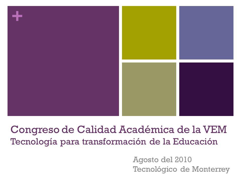 + Congreso de Calidad Académica de la VEM Tecnología para transformación de la Educación Agosto del 2010 Tecnológico de Monterrey